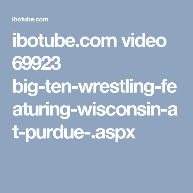 ibotube.com video 69923 big-ten-wrestling-featuring-wisconsin-at-purdue-.aspx