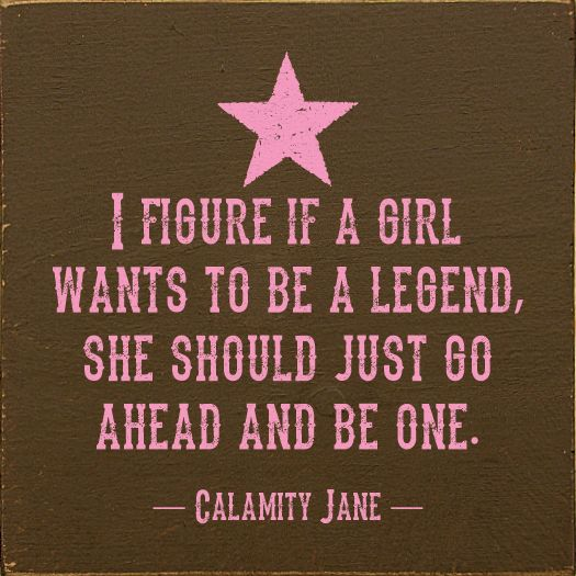 I figure if a girl wants to be a legend, she should just go ahead and be one. ~ Calamity Jane