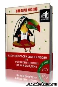Козлов Николай - Как относиться к себе и к людям или Практическая психология на каждый день