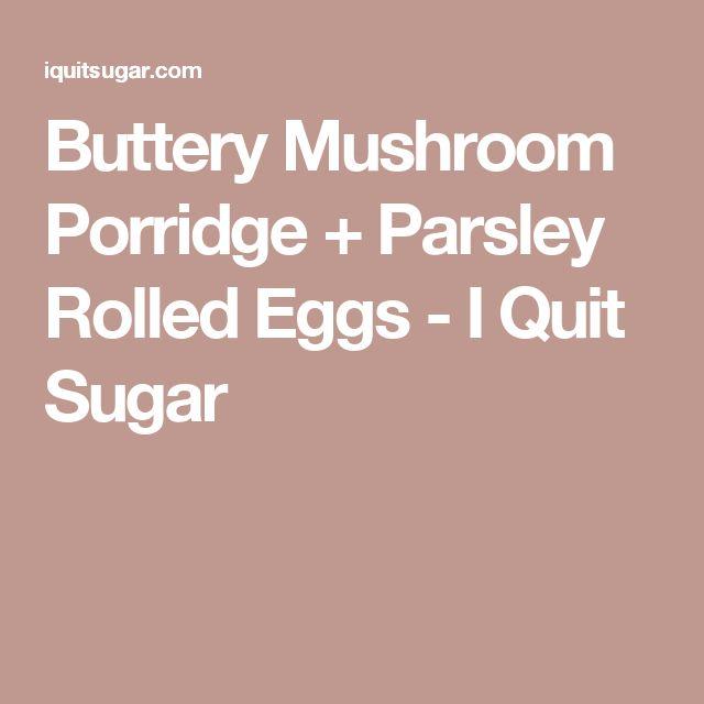 Buttery Mushroom Porridge + Parsley Rolled Eggs - I Quit Sugar