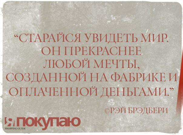 """""""Старайся увидеть мир. Он прекраснее любой мечты, созданной на фабрике и оплаченной деньгами."""" - © Рэй Брэдбери http://www.yapokupayu.ru/"""