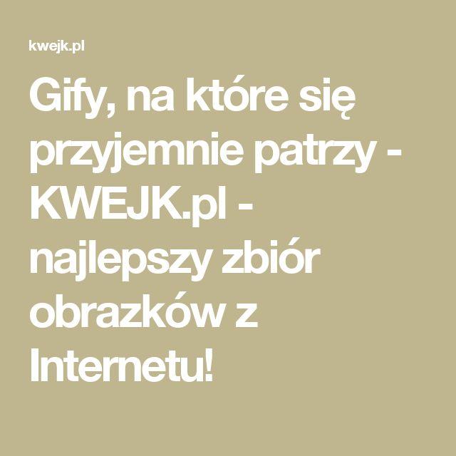 Gify, na które się przyjemnie patrzy - KWEJK.pl - najlepszy zbiór obrazków z Internetu!