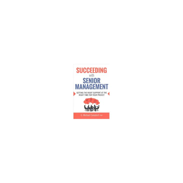 Succeeding With Senior Management : Getting the Right Support at the Right Time for Your Project