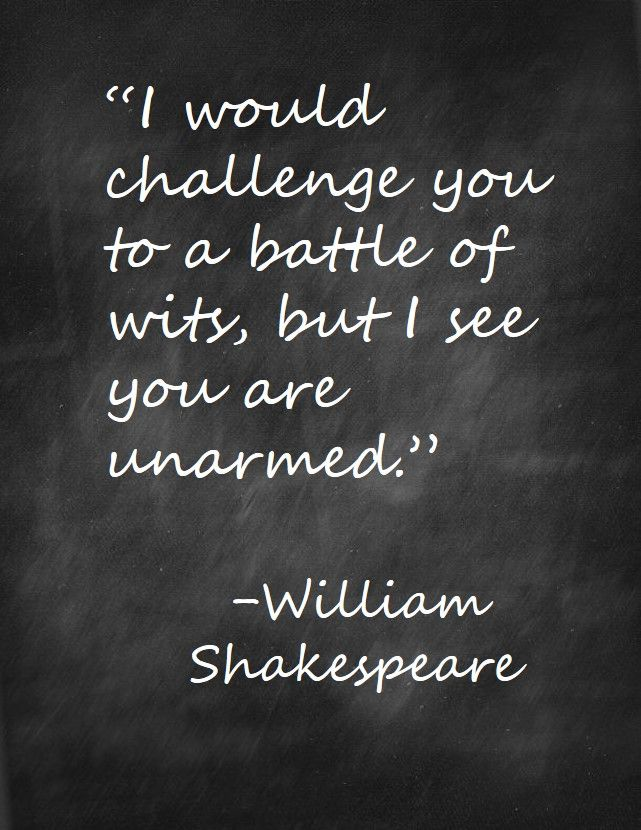 I would challenge you to a battle of wits, but I see you are unarmed. Shakespeare