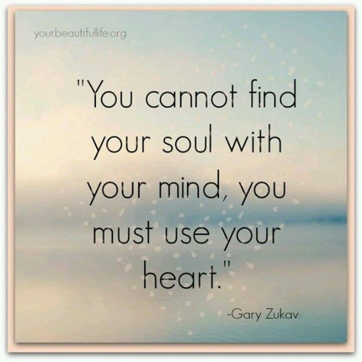 """You cannot find your soul with your mind, you must use your heart."" ~ Gary Zukav"