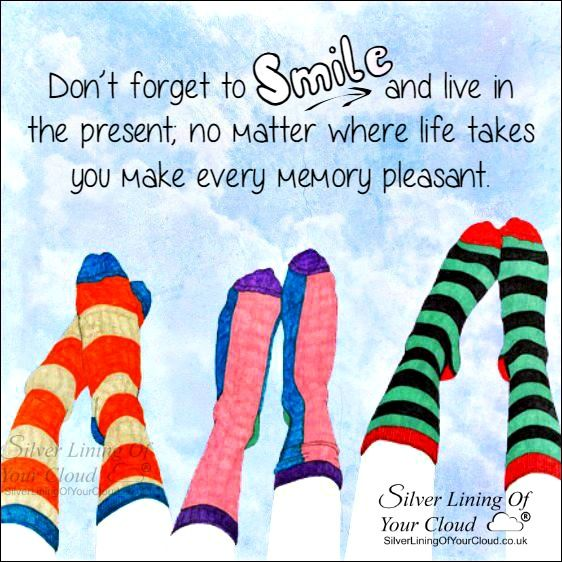 Don't forget to smile and live in the present; no matter where life takes you make every memory pleasant. ..._More fantastic quotes on: https://www.facebook.com/SilverLiningOfYourCloud  _Follow my Quote Blog on: http://silverliningofyourcloud.wordpress.com/