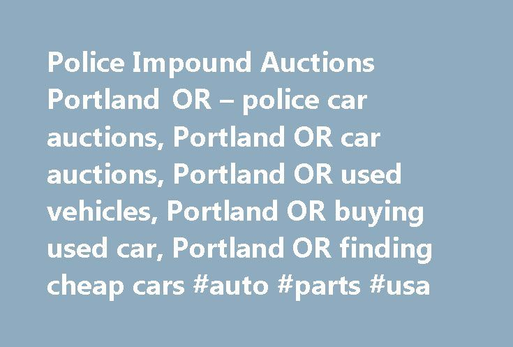 Police Impound Auctions Portland OR – police car auctions, Portland OR car auctions, Portland OR used vehicles, Portland OR buying used car, Portland OR finding cheap cars #auto #parts #usa http://uk.remmont.com/police-impound-auctions-portland-or-police-car-auctions-portland-or-car-auctions-portland-or-used-vehicles-portland-or-buying-used-car-portland-or-finding-cheap-cars-auto-parts-usa/  #portland auto auction # Local Companies 330 Southwest Pine Street Portland, OR Hours Mo-Fr…