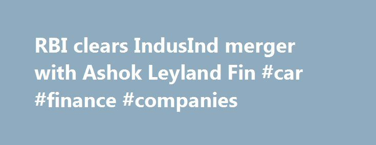 RBI clears IndusInd merger with Ashok Leyland Fin #car #finance #companies http://finances.remmont.com/rbi-clears-indusind-merger-with-ashok-leyland-fin-car-finance-companies/  #ashok leyland finance # RBI clears IndusInd merger with Ashok Leyland Fin TNN Jun 16, 2004, 11.22pm IST MUMBAI: The Reserve Bank of India (RBI) has approved the merger of Ashok Leyland Finance (ALF) with IndusInd Bank. The courts have already cleared the merger. The merger will lead to a dilution in the stake of […]