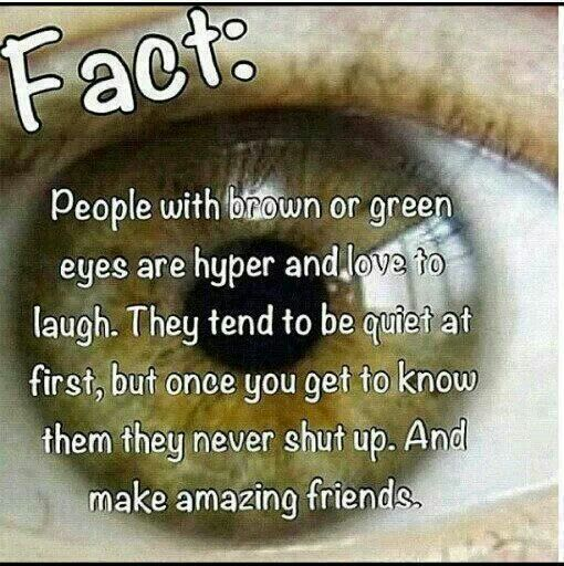 People with brown or green eyes are hyper And love to laugh . They tend to be quiet at first , But once you get to know them they never hush . And they make amazing freinds.