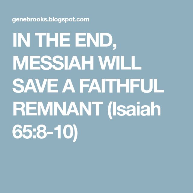 IN THE END, MESSIAH WILL SAVE A FAITHFUL REMNANT (Isaiah 65:8-10)