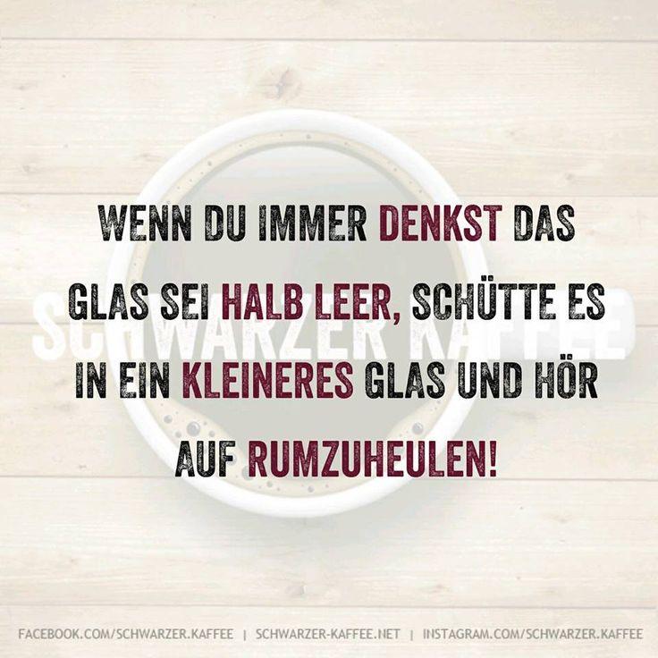 Wenn du immer denkst das Glas sei halb leer, schütte es in ein kleineres Glas und hör auf rumzuheulen! shares