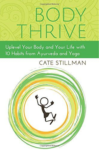 Body Thrive: Uplevel Your Body and Your Life with 10 Habits from Ayurveda and Yoga by Cate Stillman