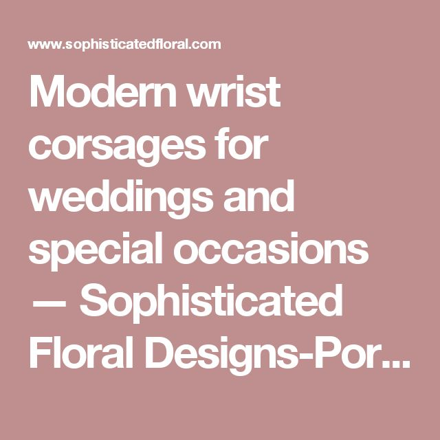 Modern wrist corsages for weddings and special occasions — Sophisticated Floral Designs-Portland Oregon Wedding and Event Florist