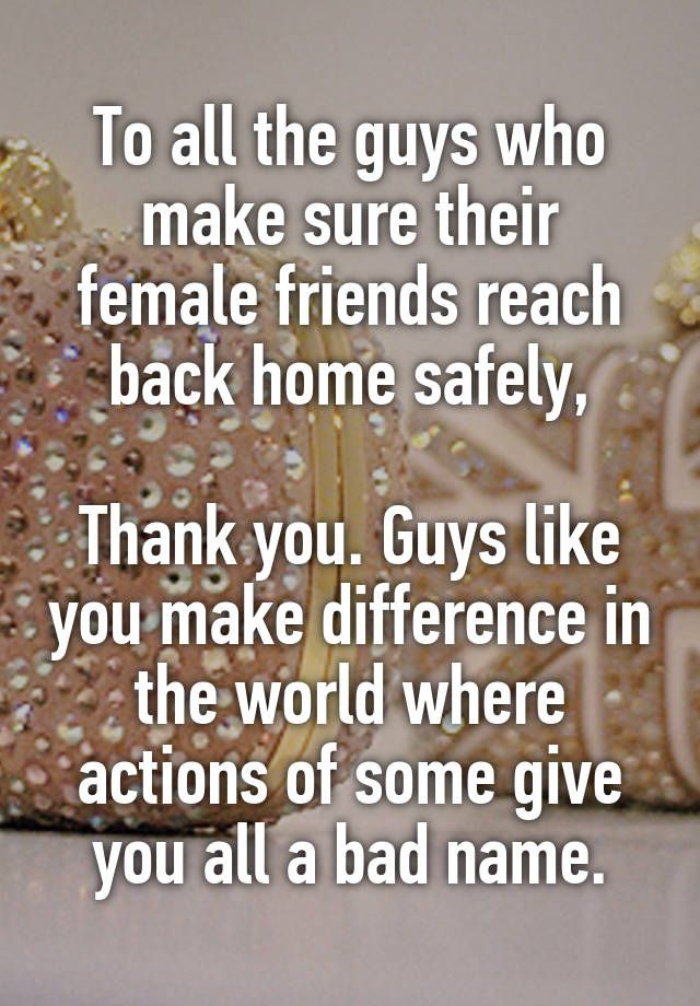 """To all the guys who make sure their female friends reach back home safely,  Thank you. Guys like you make difference in the world where actions of some give you all a bad name."""