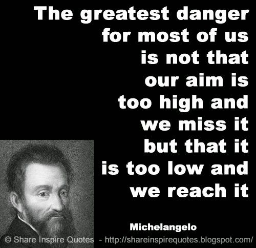 The greatest danger for most of us is not that our aim is too high and we miss it but that it is too low and we reach it. ~Michelangelo   #FamousPeople #famousquotes #famouspeoplequotes #famousquotesandsayings #famouspeoplequotesandsayings #quotesbyfamouspeople #quotesbyMichelangelo #Michelangelo #Michelangeloquotes #danger #aim #high #miss #low #shareinspirequotes #share #inspire #quotes #whatsapp