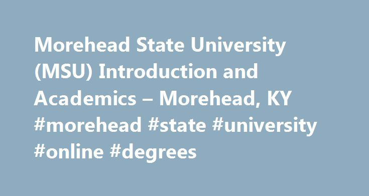 Morehead State University (MSU) Introduction and Academics – Morehead, KY #morehead #state #university #online #degrees http://internet.nef2.com/morehead-state-university-msu-introduction-and-academics-morehead-ky-morehead-state-university-online-degrees/  # Morehead State University Introduction Also known as MSU. Morehead State University is a public, co-educational university located in Morehead, Kentucky. There are regional centers in Ashland, Jackson, Prestonsburg, and West Liberty, and…