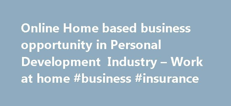 Online Home based business opportunity in Personal Development Industry – Work at home #business #insurance http://business.remmont.com/online-home-based-business-opportunity-in-personal-development-industry-work-at-home-business-insurance/  #home business opportunity # An Exciting and Unique Online Home Based Business Opportunity in Personal Leadership Development Industry This is a BOOMING $65+ billion Industry! A Genuine Online Home Based Business Opportunity that has proven results BE…