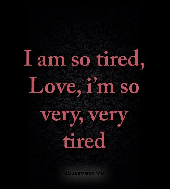 I am so tired, Love, i'm so very, very tired
