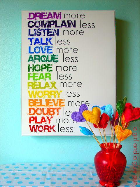 """""""Sueña más, quéjate menos, escucha más, habla menos, ama más, discute menos, ten más esperanza, teme menos, relájate más, preocúpate menos, cree más, duda menos, juega más, trabaja menos"""""""