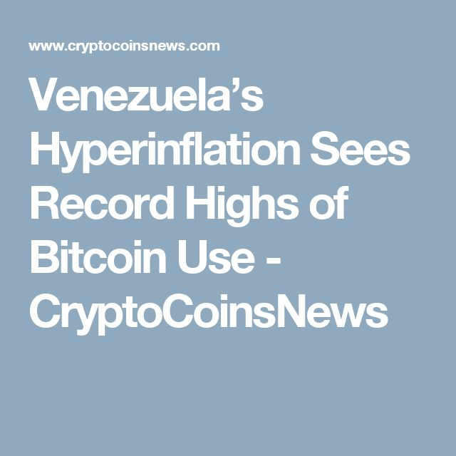 Venezuela's Hyperinflation Sees Record Highs of Bitcoin Use - CryptoCoinsNews