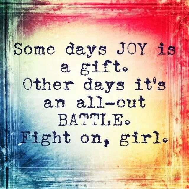 Some days Joy is a gift.  Other days it's an all-out battle.  Fight on, girl.