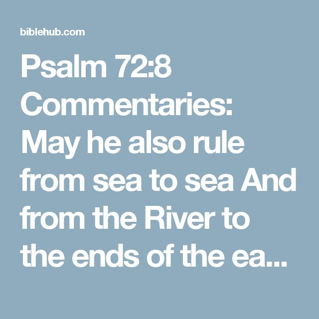 Psalm 72:8 Commentaries: May he also rule from sea to sea And from the River to the ends of the earth.
