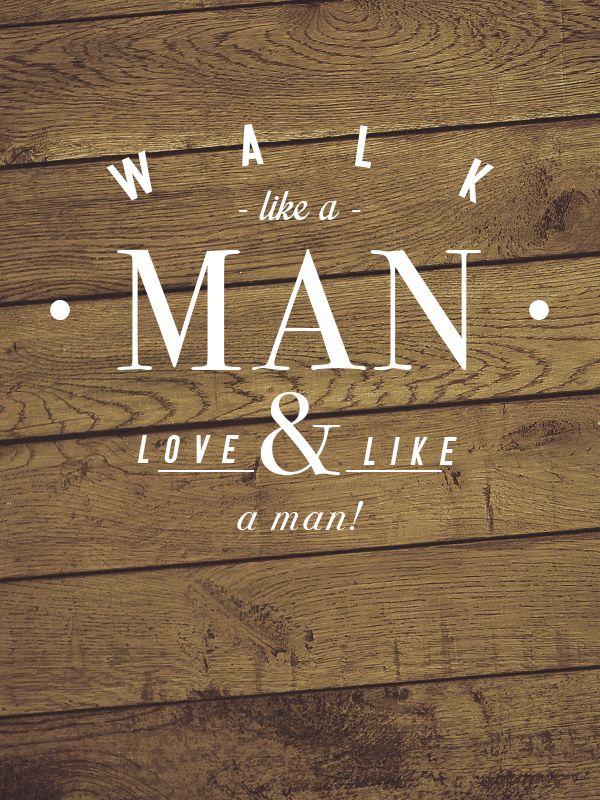Walk like a man, and love like a man!