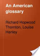 """""""An American Glossary: Being an Attempt to Illustrate Certain Americanisms Upon Historical Principles, Vol. I - A to L"""" - Richard H. Thornton, 1912, 565 pp."""