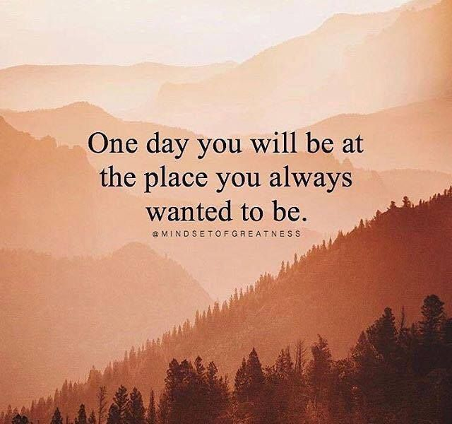 One day you will be at the place you always wanted to be.