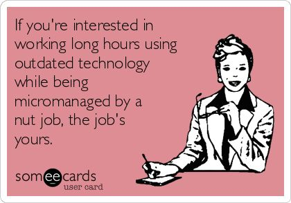 If you're interested in working long hours using outdated technology while being micromanaged by a nut job, the job's yours.