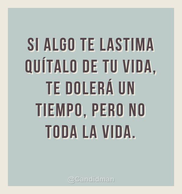 """""""Si algo te lastima quítalo de tu vida, te dolerá un tiempo, pero no toda la vida."""" #Citas #Frases @Candidman"""