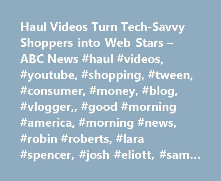 Haul Videos Turn Tech-Savvy Shoppers into Web Stars – ABC News #haul #videos, #youtube, #shopping, #tween, #consumer, #money, #blog, #vlogger,, #good #morning #america, #morning #news, #robin #roberts, #lara #spencer, #josh #eliott, #sam #champion, #gma http://cameroon.remmont.com/haul-videos-turn-tech-savvy-shoppers-into-web-stars-abc-news-haul-videos-youtube-shopping-tween-consumer-money-blog-vlogger-good-morning-america-morning-news-robin-roberts/  # Sections Shows Yahoo!-ABC News Network…
