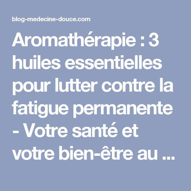 Aromathérapie : 3 huiles essentielles pour lutter contre la fatigue permanente - Votre santé et votre bien-être au naturel - Blog médecine douce