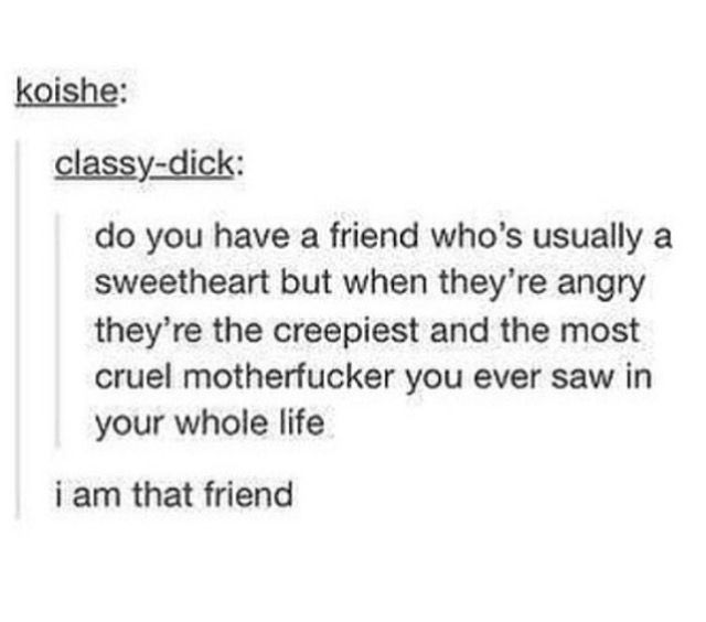 I am that friend, too. It's hard to piss me off though, so if it happens you have deserved it. Badly.