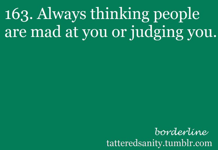 Always thinking people are mad at you or judging you. #BPD #BorderlinePersonalityDisorder