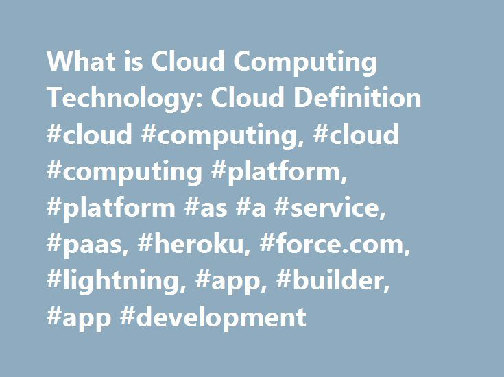 What is Cloud Computing Technology: Cloud Definition #cloud #computing, #cloud #computing #platform, #platform #as #a #service, #paas, #heroku, #force.com, #lightning, #app, #builder, #app #development http://raleigh.nef2.com/what-is-cloud-computing-technology-cloud-definition-cloud-computing-cloud-computing-platform-platform-as-a-service-paas-heroku-force-com-lightning-app-builder-app-developmen/  # Cloud Computing from Salesforce. Here are cloud computing basics for those asking, What is…