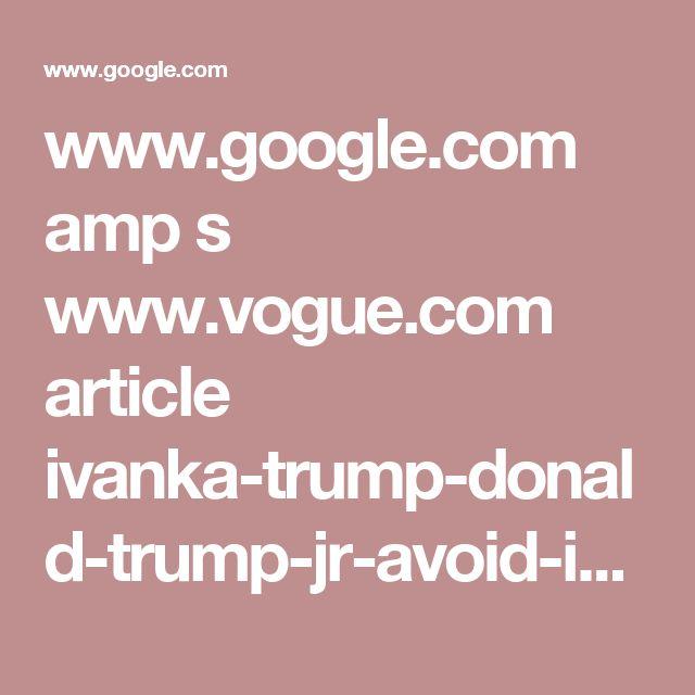 www.google.com amp s www.vogue.com article ivanka-trump-donald-trump-jr-avoid-indictment-history-of-lies amp
