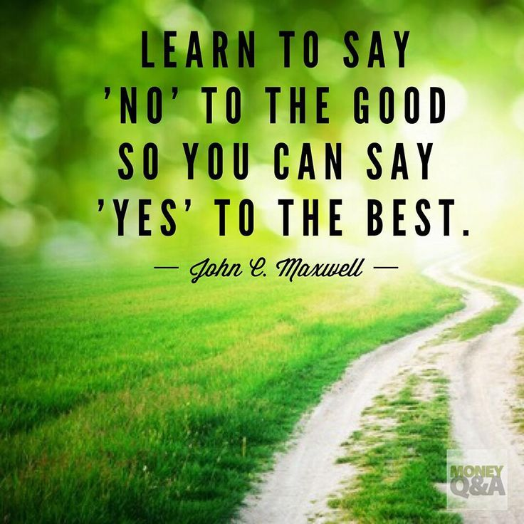 Learn to say 'no' to the good so you can say 'yes' to the best. - John C. Maxwell