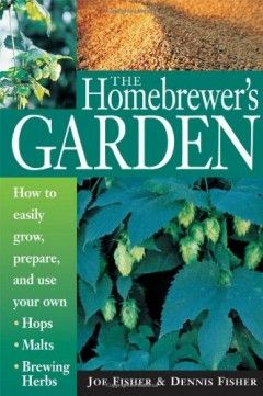 The Homebrewer's Garden: How to Easily Grow, Prepare, and Use Your Own Hops, Brewing Herbs, Malts by Joe Fisher