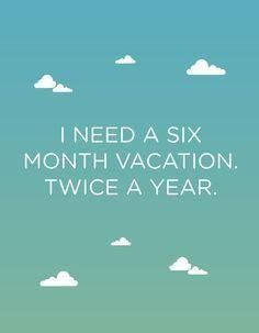 I need  a six month vacation-twice a year