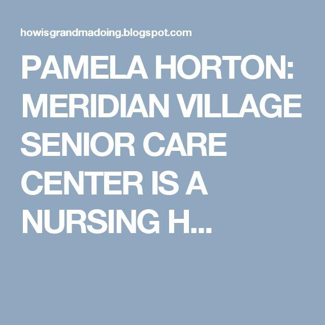 PAMELA HORTON: MERIDIAN VILLAGE SENIOR CARE CENTER IS A NURSING H...