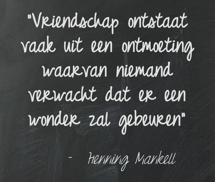 """""""Vriendschap ontstaat vaak uit een ontmoeting waarvan niemand verwacht dat er een wonder zal gebeuren"""" ~Henning Mankell"""
