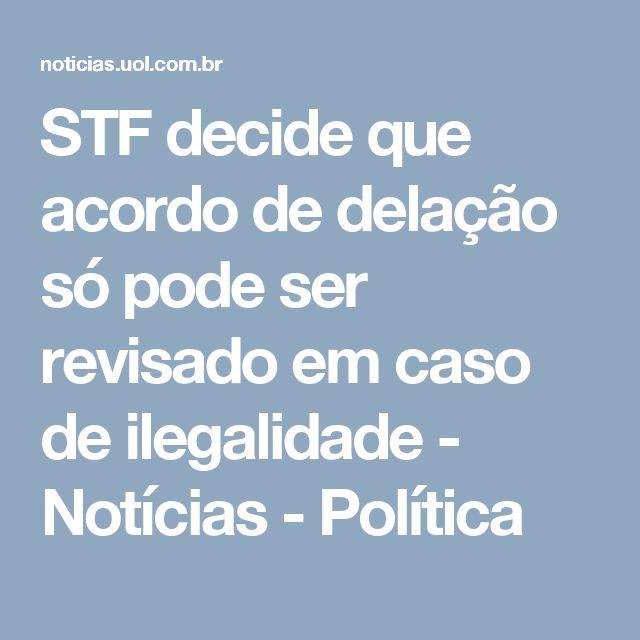 STF decide que acordo de delação só pode ser revisado em caso de ilegalidade - Notícias - Política