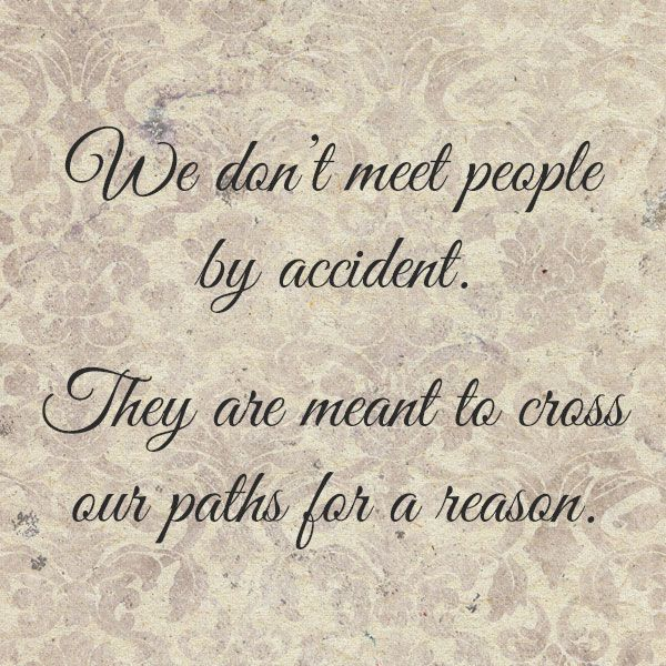 We don't meet people by accident. They are meant to cross our paths for a reason.