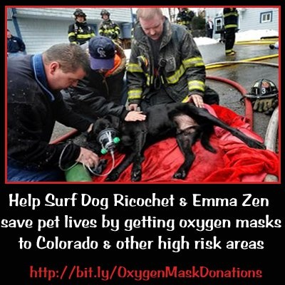Want to help save pet lives in the wildfires in Colorado?  Surf Dog Ricochet and Emma Zen are raising funds for pet oxygen masks for Fire Departments in Colorado and other high risk areas.  More information can be found at http://surfdogricochet.com/Pet%20oxygen%20mask%20fundraiser.htm and http://www.emmazen.com/PetOxygenMasks.htm