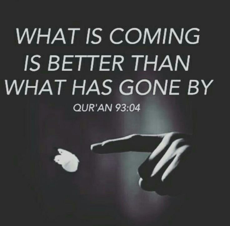 What is coming is better than what has gone by - Quran 93:04