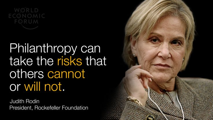 Philanthropy can take the risks that others cannot or will not.  Judith Rodin  President, Rockfeller Foundation