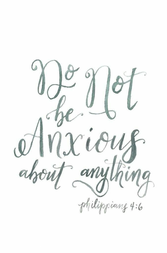 Do not be anxious about anything - Philippians 4:6