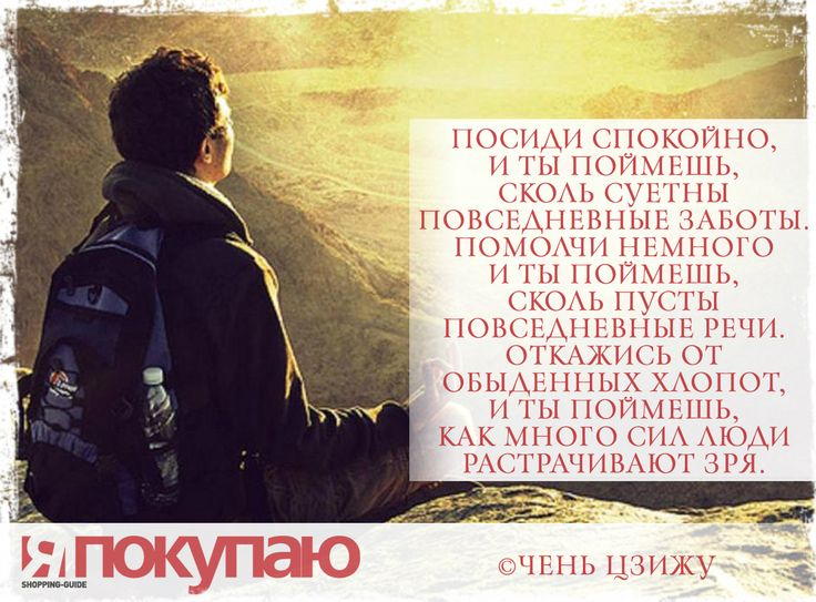 «Посиди спокойно, и ты поймешь, сколь суетны повседневные заботы. Помолчи немного и ты поймешь, сколь пусты повседневные речи. Откажись от обыденных хлопот, и ты поймешь, как много сил люди растрачивают зря». - © Чень Цзижу http://www.yapokupayu.ru