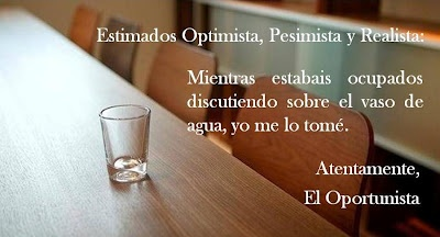Estimados Optimista, Pesimista y Realista.  Mientras estabais ocupados discutiendo sobre el vaso de agua, yo me lo tomé.  Atentamente,  El Oportunista.
